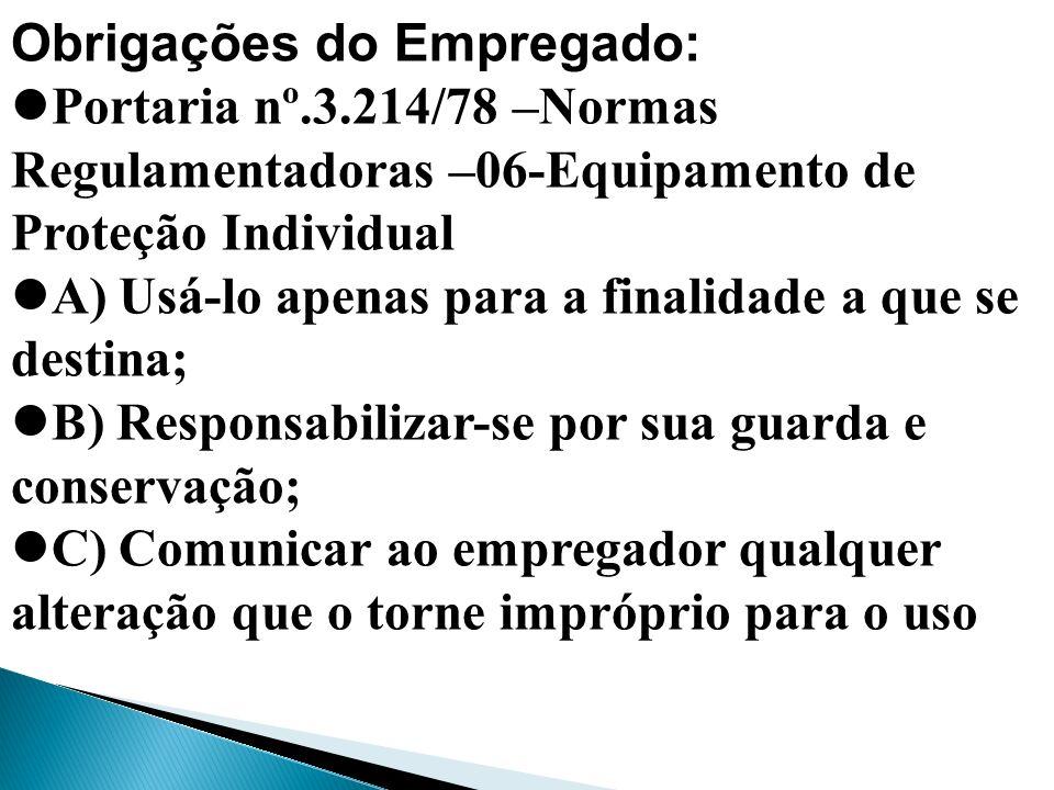 Obrigações do Empregado: Portaria nº.3.214/78 –Normas Regulamentadoras –06-Equipamento de Proteção Individual A) Usá-lo apenas para a finalidade a que