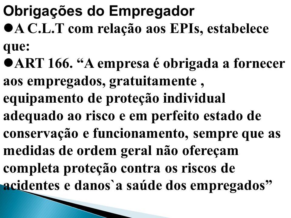 Obrigações do Empregador A C.L.T com relação aos EPIs, estabelece que: ART 166. A empresa é obrigada a fornecer aos empregados, gratuitamente, equipam