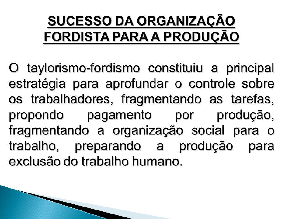SUCESSO DA ORGANIZAÇÃO FORDISTA PARA A PRODUÇÃO O taylorismo-fordismo constituiu a principal estratégia para aprofundar o controle sobre os trabalhado