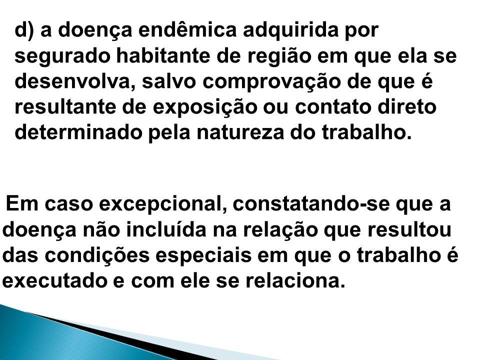 d) a doença endêmica adquirida por segurado habitante de região em que ela se desenvolva, salvo comprovação de que é resultante de exposição ou contat