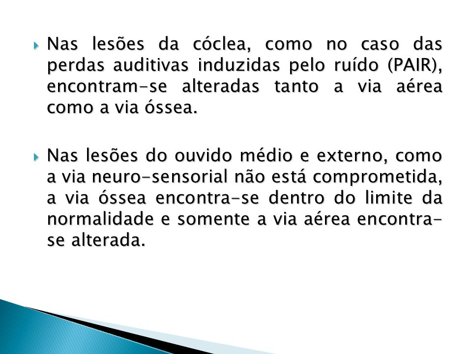 Nas lesões da cóclea, como no caso das perdas auditivas induzidas pelo ruído (PAIR), encontram-se alteradas tanto a via aérea como a via óssea. Nas le
