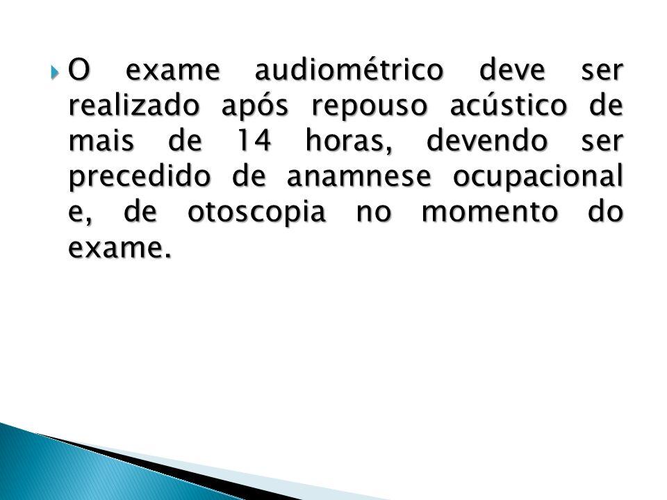 O exame audiométrico deve ser realizado após repouso acústico de mais de 14 horas, devendo ser precedido de anamnese ocupacional e, de otoscopia no mo