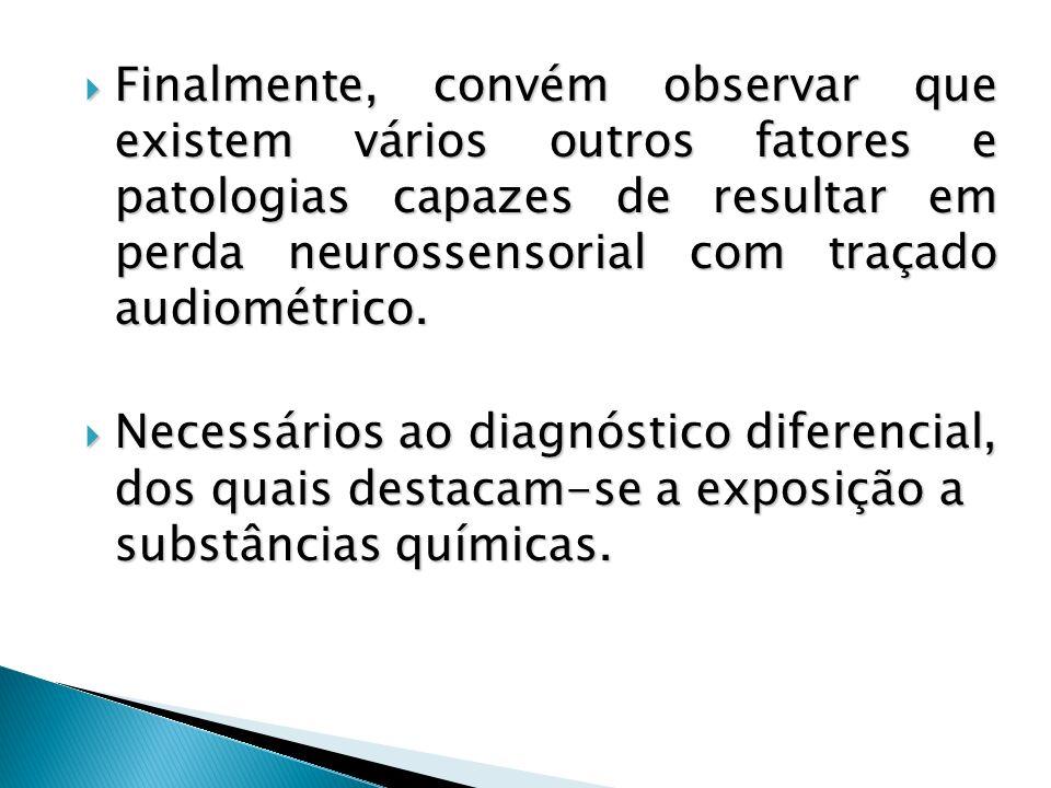 Finalmente, convém observar que existem vários outros fatores e patologias capazes de resultar em perda neurossensorial com traçado audiométrico. Fina