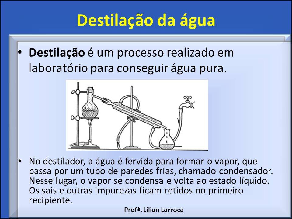 Destilação da água Destilação é um processo realizado em laboratório para conseguir água pura. No destilador, a água é fervida para formar o vapor, qu