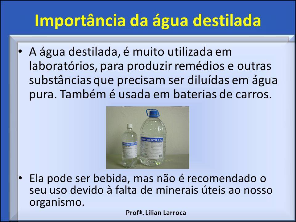 Importância da água destilada A água destilada, é muito utilizada em laboratórios, para produzir remédios e outras substâncias que precisam ser diluíd