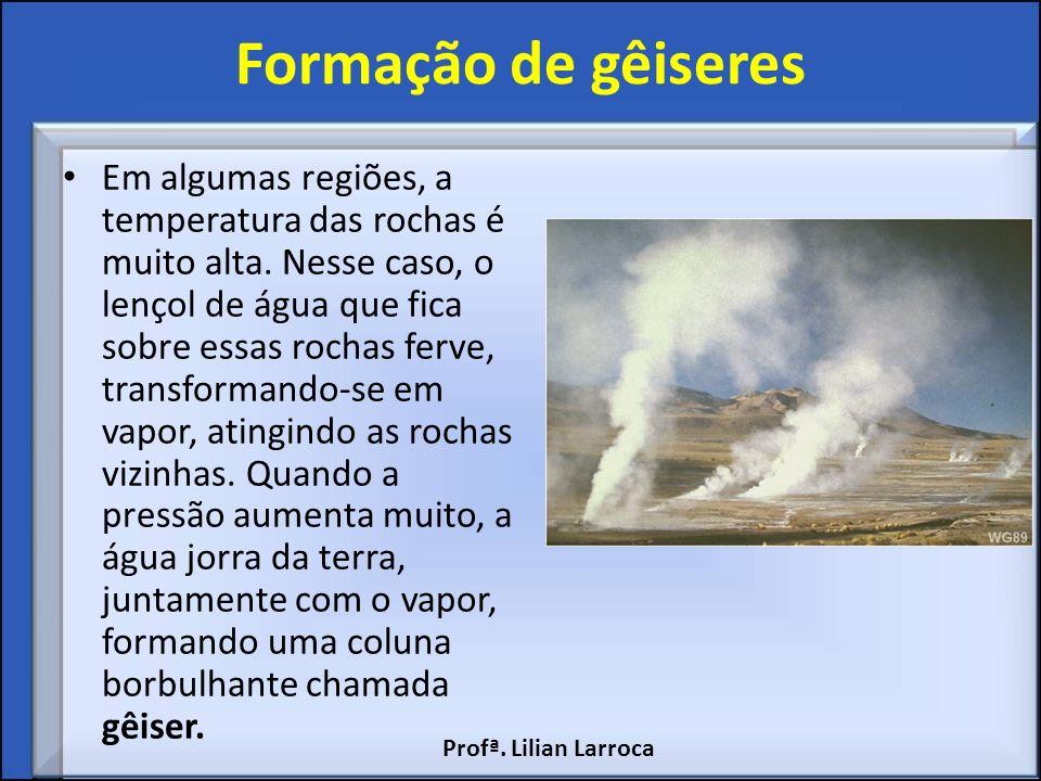 Formação de gêiseres Em algumas regiões, a temperatura das rochas é muito alta. Nesse caso, o lençol de água que fica sobre essas rochas ferve, transf