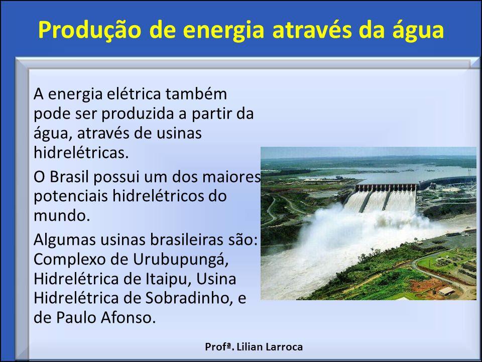Produção de energia através da água A energia elétrica também pode ser produzida a partir da água, através de usinas hidrelétricas. O Brasil possui um