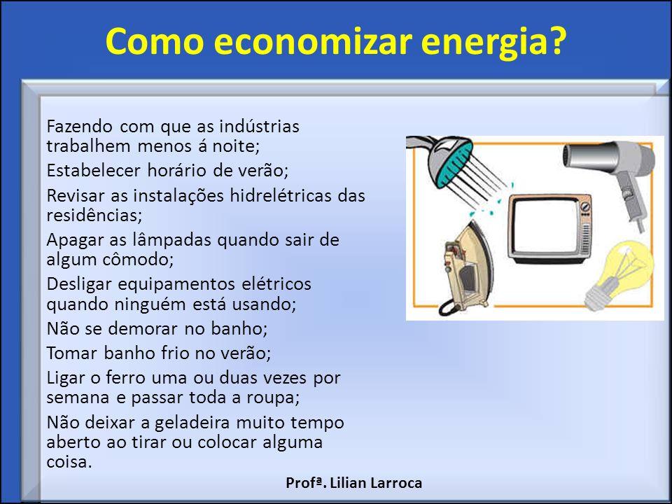 Como economizar energia? Fazendo com que as indústrias trabalhem menos á noite; Estabelecer horário de verão; Revisar as instalações hidrelétricas das