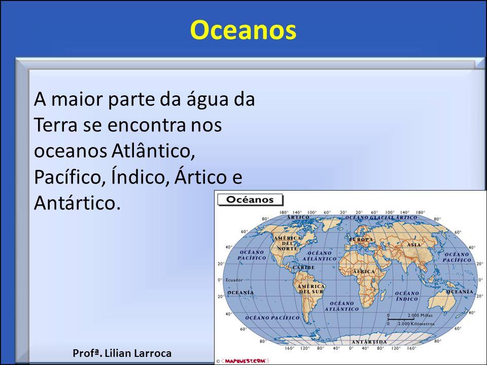 Oceanos A maior parte da água da Terra se encontra nos oceanos Atlântico, Pacífico, Índico, Ártico e Antártico. Profª. Lilian Larroca