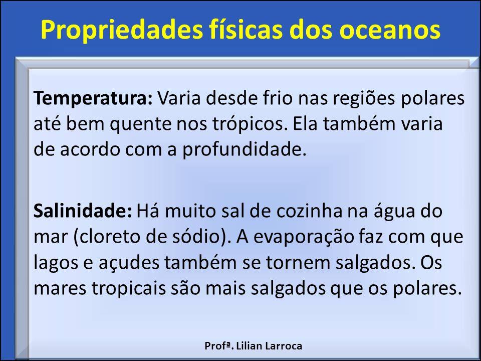 Propriedades físicas dos oceanos Temperatura: Varia desde frio nas regiões polares até bem quente nos trópicos. Ela também varia de acordo com a profu