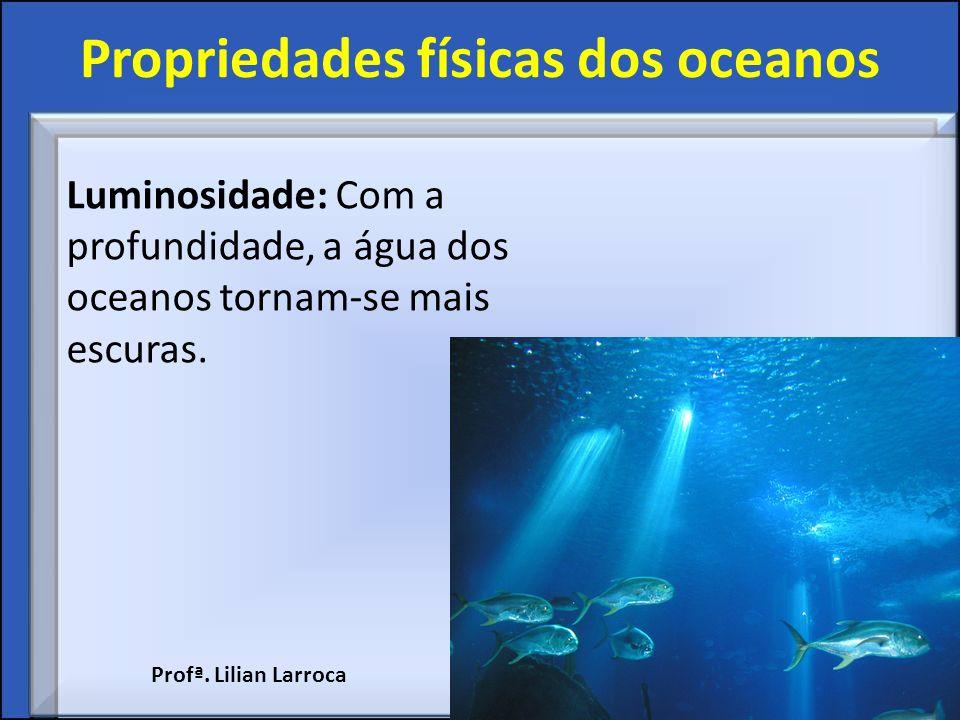 Propriedades físicas dos oceanos Luminosidade: Com a profundidade, a água dos oceanos tornam-se mais escuras. Profª. Lilian Larroca