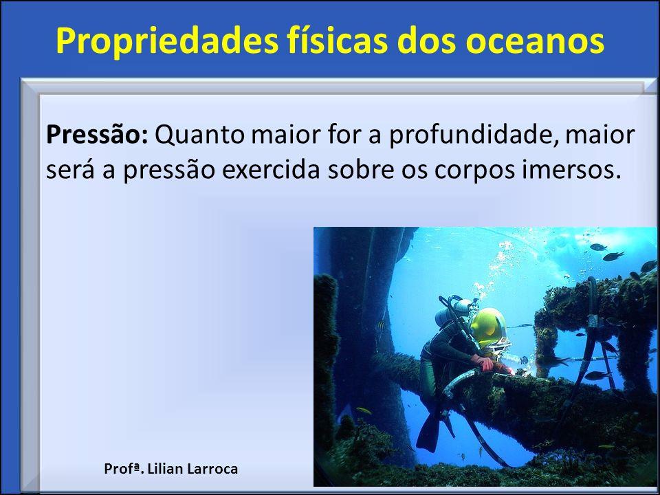 Propriedades físicas dos oceanos Pressão: Quanto maior for a profundidade, maior será a pressão exercida sobre os corpos imersos. Profª. Lilian Larroc