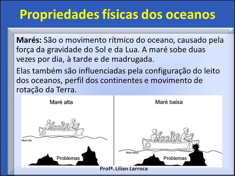 Propriedades físicas dos oceanos Marés: São o movimento rítmico do oceano, causado pela força da gravidade do Sol e da Lua. A maré sobe duas vezes por