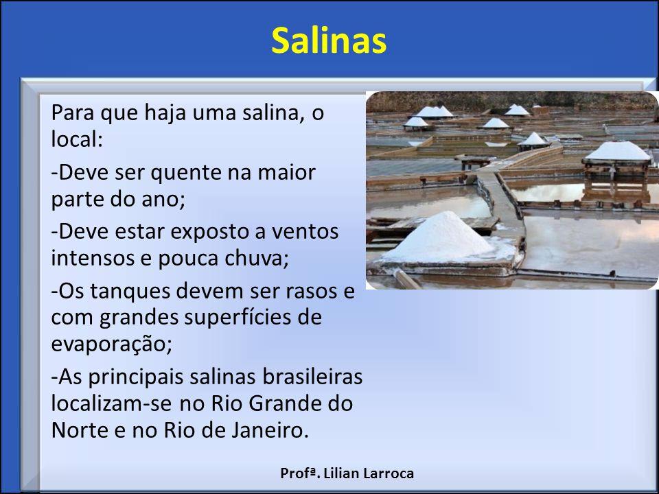 Salinas Para que haja uma salina, o local: -Deve ser quente na maior parte do ano; -Deve estar exposto a ventos intensos e pouca chuva; -Os tanques de