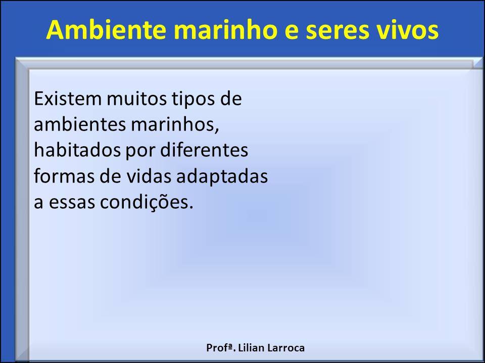 Ambiente marinho e seres vivos Existem muitos tipos de ambientes marinhos, habitados por diferentes formas de vidas adaptadas a essas condições. Profª