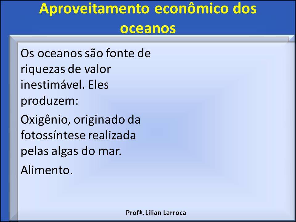Aproveitamento econômico dos oceanos Os oceanos são fonte de riquezas de valor inestimável. Eles produzem: Oxigênio, originado da fotossíntese realiza
