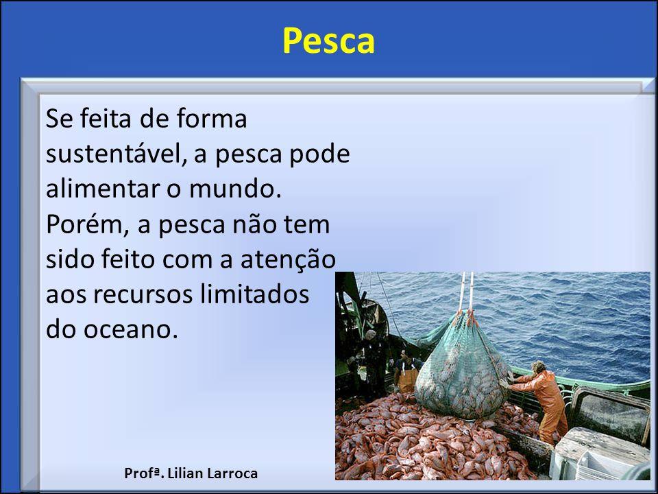 Pesca Se feita de forma sustentável, a pesca pode alimentar o mundo. Porém, a pesca não tem sido feito com a atenção aos recursos limitados do oceano.