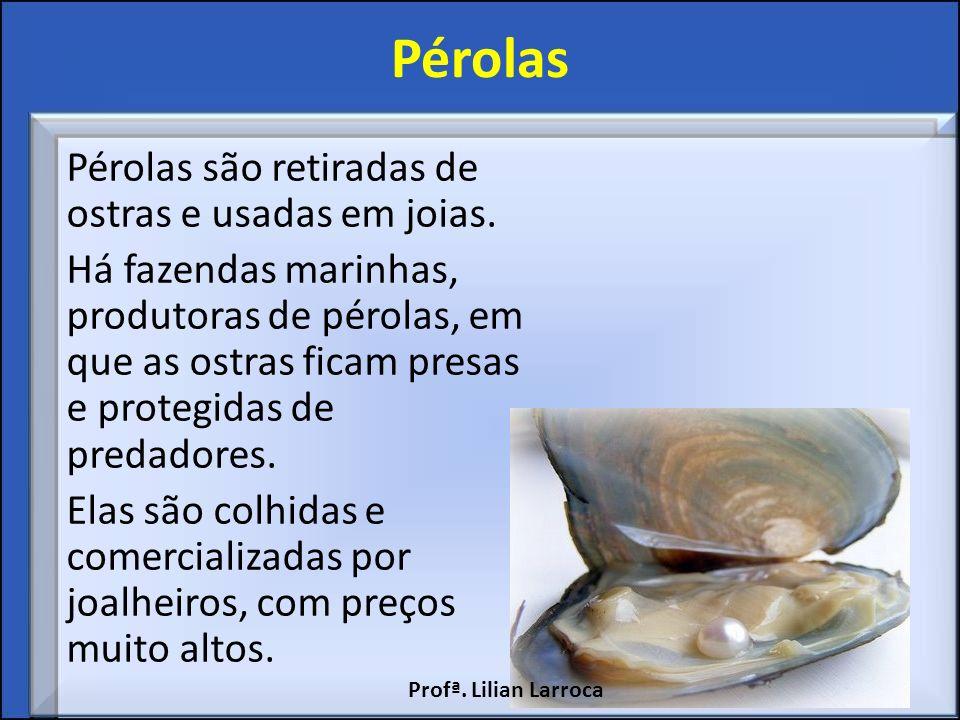 Pérolas Pérolas são retiradas de ostras e usadas em joias. Há fazendas marinhas, produtoras de pérolas, em que as ostras ficam presas e protegidas de