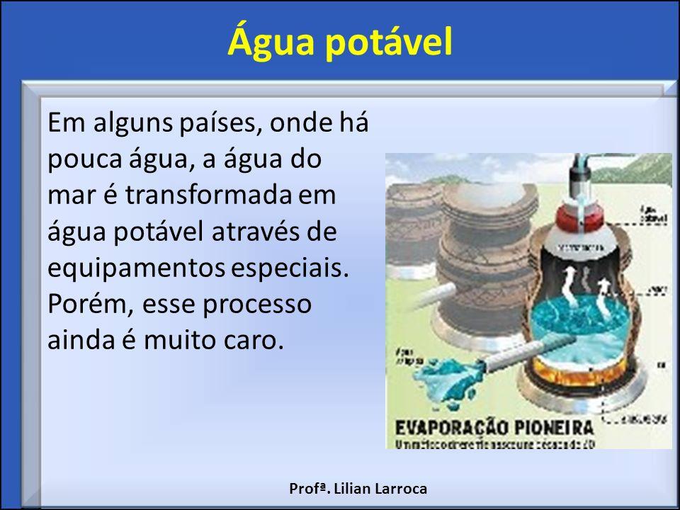 Água potável Em alguns países, onde há pouca água, a água do mar é transformada em água potável através de equipamentos especiais. Porém, esse process