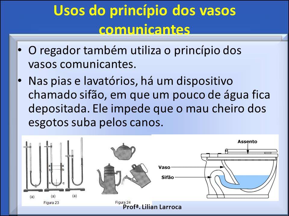Usos do princípio dos vasos comunicantes O regador também utiliza o princípio dos vasos comunicantes. Nas pias e lavatórios, há um dispositivo chamado