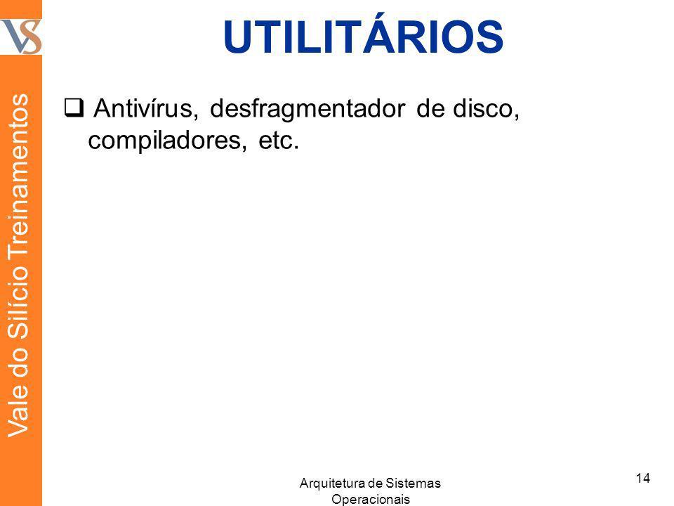 UTILITÁRIOS Antivírus, desfragmentador de disco, compiladores, etc. 14 Arquitetura de Sistemas Operacionais Vale do Silício Treinamentos