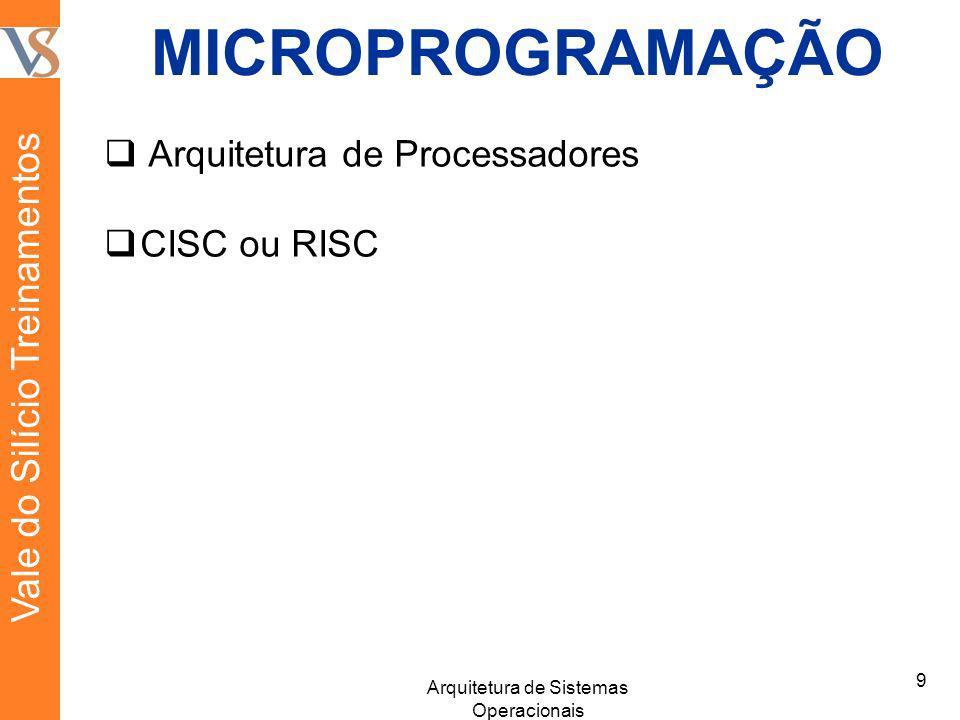 MICROPROGRAMAÇÃO Arquitetura de Processadores CISC ou RISC 9 Arquitetura de Sistemas Operacionais Vale do Silício Treinamentos