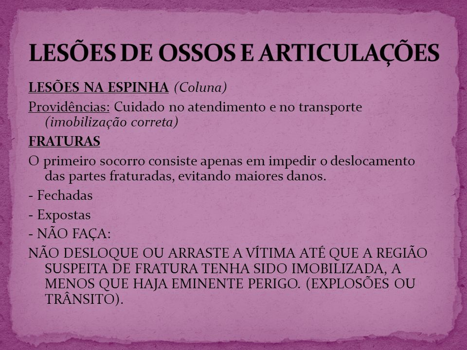 LESÕES NA ESPINHA (Coluna) Providências: Cuidado no atendimento e no transporte (imobilização correta) FRATURAS O primeiro socorro consiste apenas em