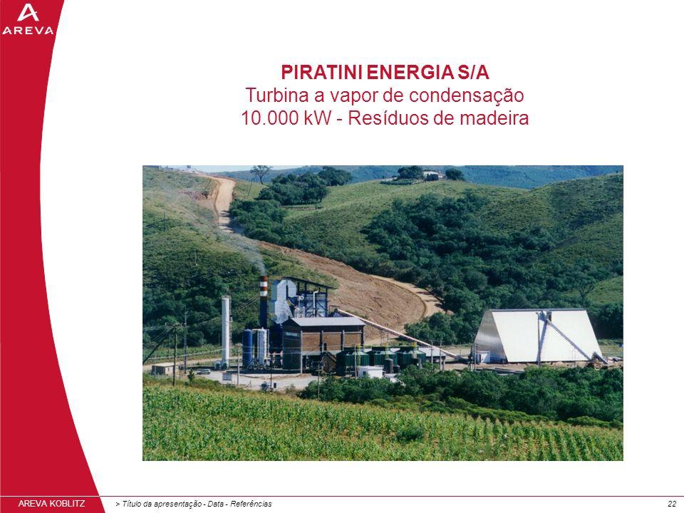 > Título da apresentação - Data - Referências22 AREVA KOBLITZ PIRATINI ENERGIA S/A Turbina a vapor de condensação 10.000 kW - Resíduos de madeira