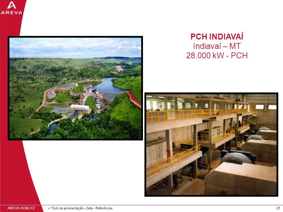 > Título da apresentação - Data - Referências25 AREVA KOBLITZ PCH INDIAVAÍ Indiavaí – MT 28.000 kW - PCH