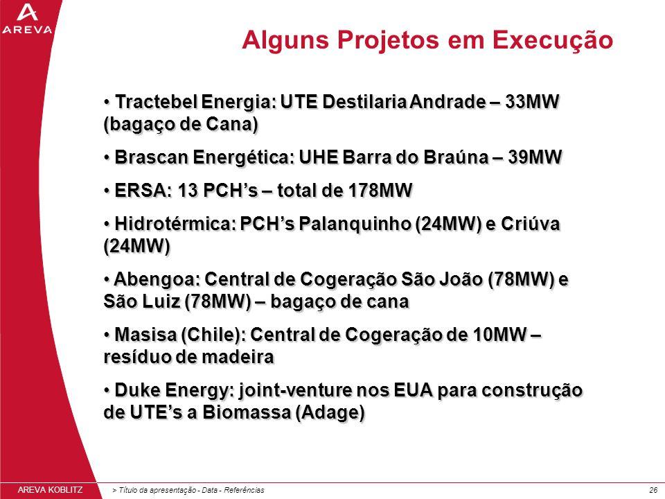 > Título da apresentação - Data - Referências26 AREVA KOBLITZ Alguns Projetos em Execução Tractebel Energia: UTE Destilaria Andrade – 33MW (bagaço de Cana) Tractebel Energia: UTE Destilaria Andrade – 33MW (bagaço de Cana) Brascan Energética: UHE Barra do Braúna – 39MW Brascan Energética: UHE Barra do Braúna – 39MW ERSA: 13 PCHs – total de 178MW ERSA: 13 PCHs – total de 178MW Hidrotérmica: PCHs Palanquinho (24MW) e Criúva (24MW) Hidrotérmica: PCHs Palanquinho (24MW) e Criúva (24MW) Abengoa: Central de Cogeração São João (78MW) e São Luiz (78MW) – bagaço de cana Abengoa: Central de Cogeração São João (78MW) e São Luiz (78MW) – bagaço de cana Masisa (Chile): Central de Cogeração de 10MW – resíduo de madeira Masisa (Chile): Central de Cogeração de 10MW – resíduo de madeira Duke Energy: joint-venture nos EUA para construção de UTEs a Biomassa (Adage) Duke Energy: joint-venture nos EUA para construção de UTEs a Biomassa (Adage)