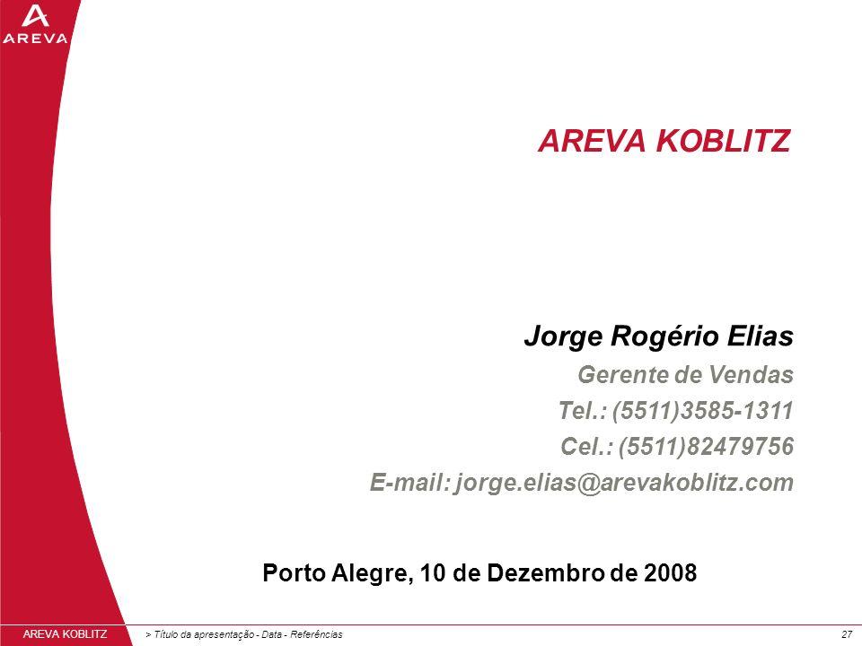 > Título da apresentação - Data - Referências27 AREVA KOBLITZ Porto Alegre, 10 de Dezembro de 2008 Jorge Rogério Elias Gerente de Vendas Tel.: (5511)3585-1311 Cel.: (5511)82479756 E-mail: jorge.elias@arevakoblitz.com