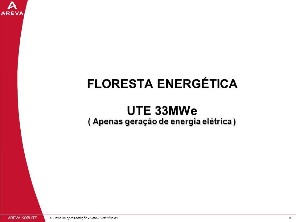 > Título da apresentação - Data - Referências88 AREVA KOBLITZ ( Apenas geração de energia elétrica ) FLORESTA ENERGÉTICA UTE 33MWe ( Apenas geração de energia elétrica )