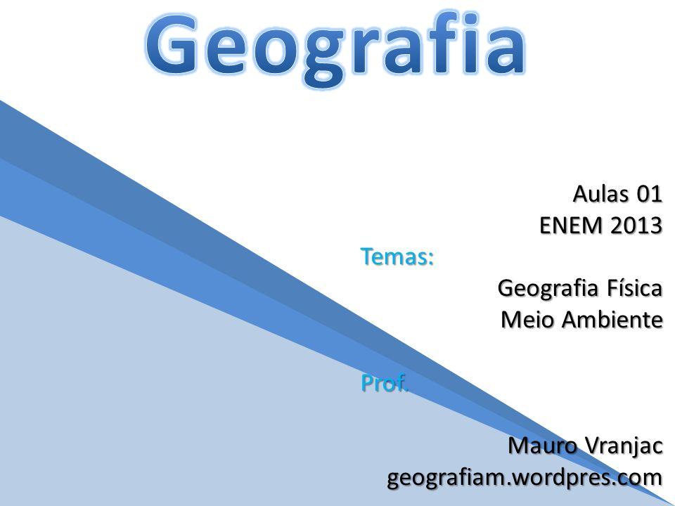 Aulas 01 ENEM 2013 Temas: Geografia Física Meio Ambiente Prof.