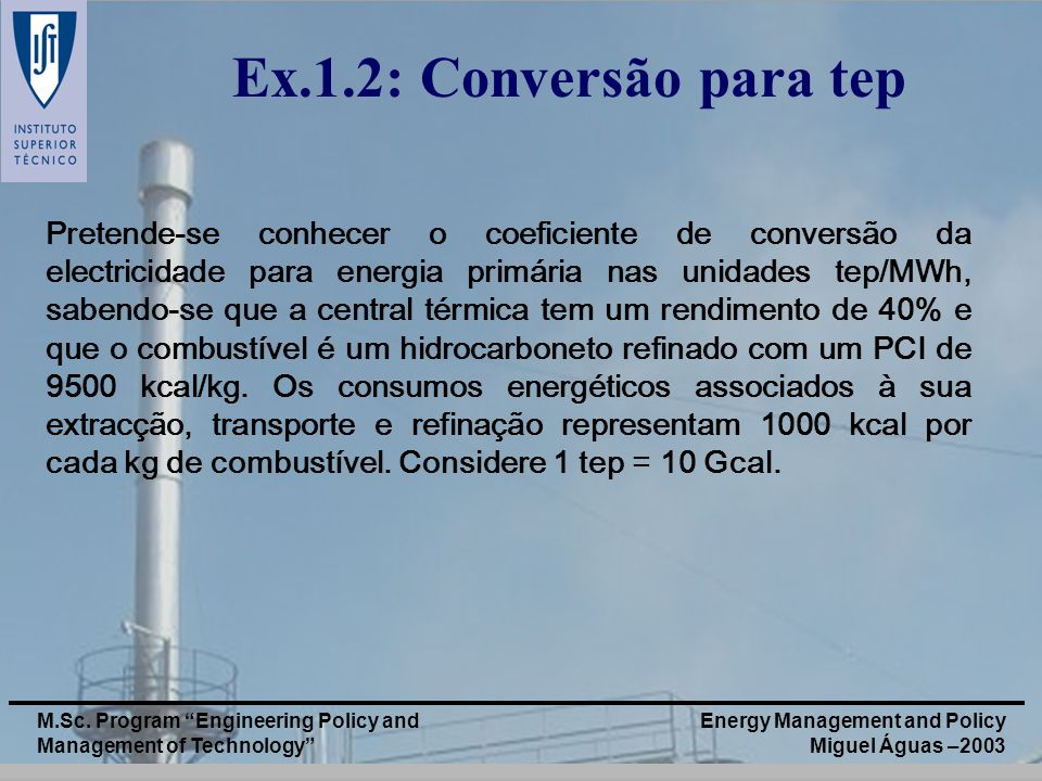Energy Management and Policy Miguel Águas –2003 M.Sc. Program Engineering Policy and Management of Technology Ex.1.2: Conversão para tep Pretende-se c