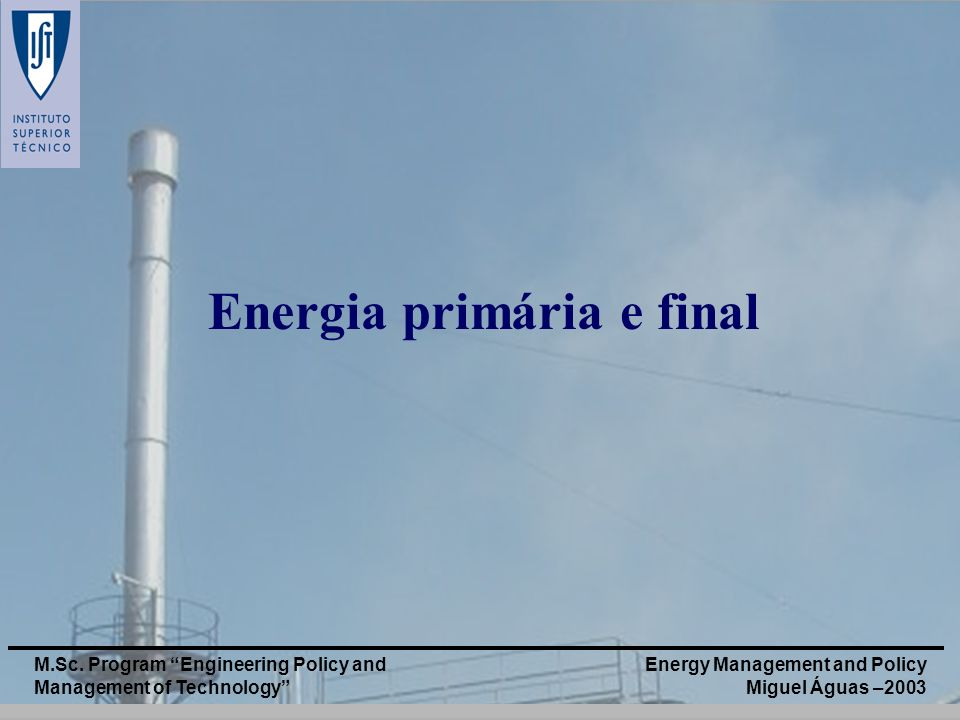 Energy Management and Policy Miguel Águas –2003 M.Sc. Program Engineering Policy and Management of Technology Energia primária e final
