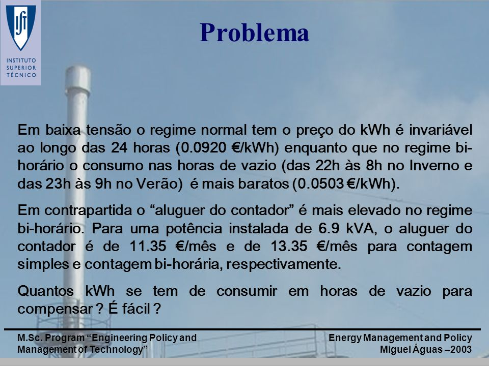 Energy Management and Policy Miguel Águas –2003 M.Sc. Program Engineering Policy and Management of Technology Problema Em baixa tensão o regime normal