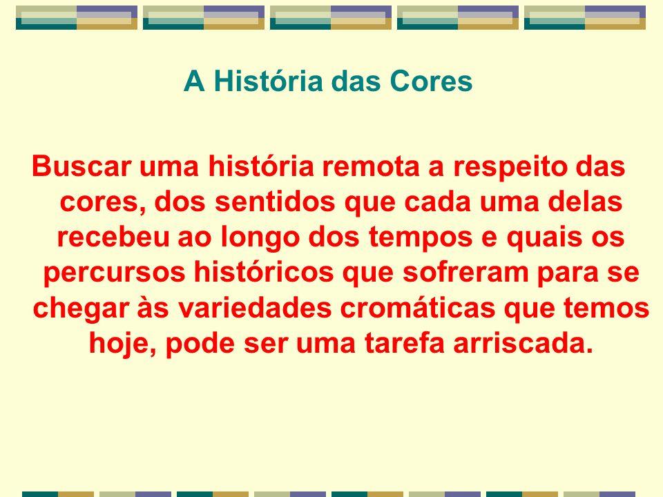 A História das Cores Buscar uma história remota a respeito das cores, dos sentidos que cada uma delas recebeu ao longo dos tempos e quais os percursos