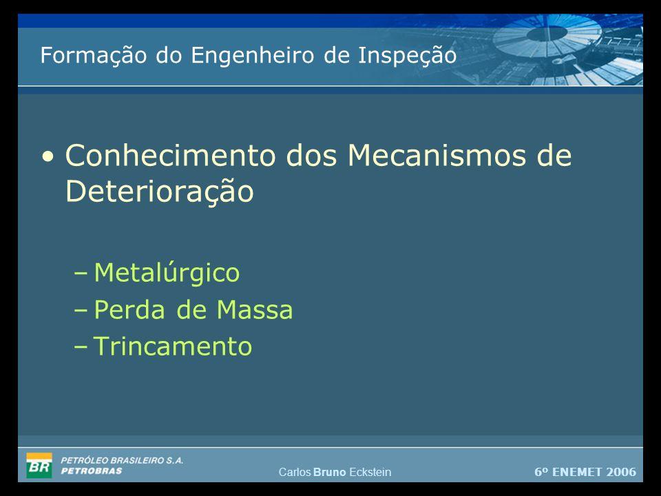 6º ENEMET 2006 Carlos Bruno Eckstein Formação do Engenheiro de Inspeção Conhecimento dos Mecanismos de Deterioração –Metalúrgico –Perda de Massa –Trincamento