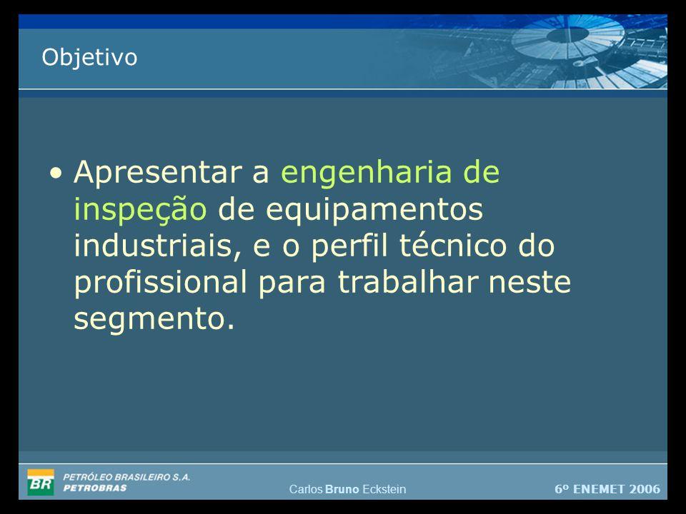 6º ENEMET 2006 Carlos Bruno Eckstein Objetivo Apresentar a engenharia de inspeção de equipamentos industriais, e o perfil técnico do profissional para trabalhar neste segmento.