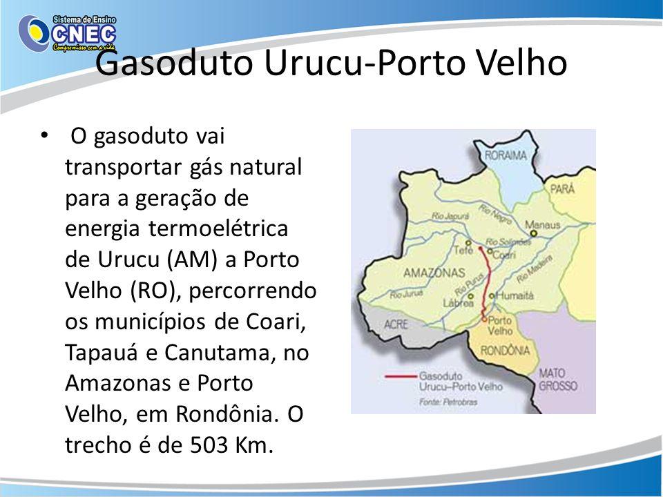 Gasoduto Urucu-Porto Velho O gasoduto vai transportar gás natural para a geração de energia termoelétrica de Urucu (AM) a Porto Velho (RO), percorrend