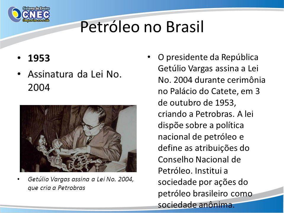 Petróleo no Brasil 1953 Assinatura da Lei No. 2004 Getúlio Vargas assina a Lei No. 2004, que cria a Petrobras O presidente da República Getúlio Vargas