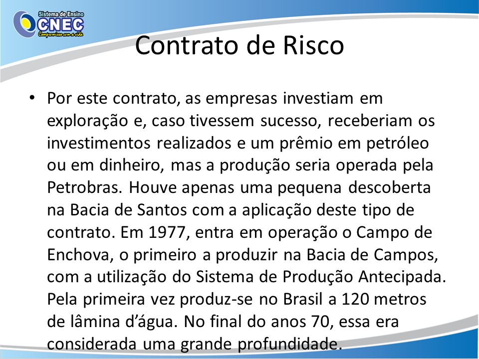 Contrato de Risco Por este contrato, as empresas investiam em exploração e, caso tivessem sucesso, receberiam os investimentos realizados e um prêmio
