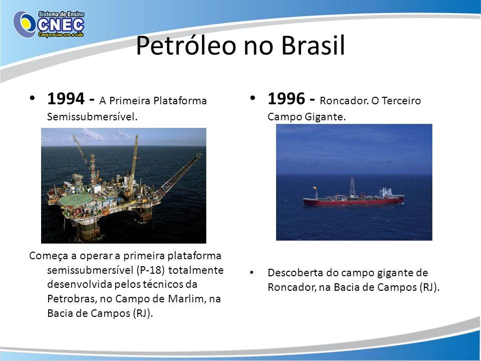 Petróleo no Brasil 1994 - A Primeira Plataforma Semissubmersível. Começa a operar a primeira plataforma semissubmersível (P-18) totalmente desenvolvid