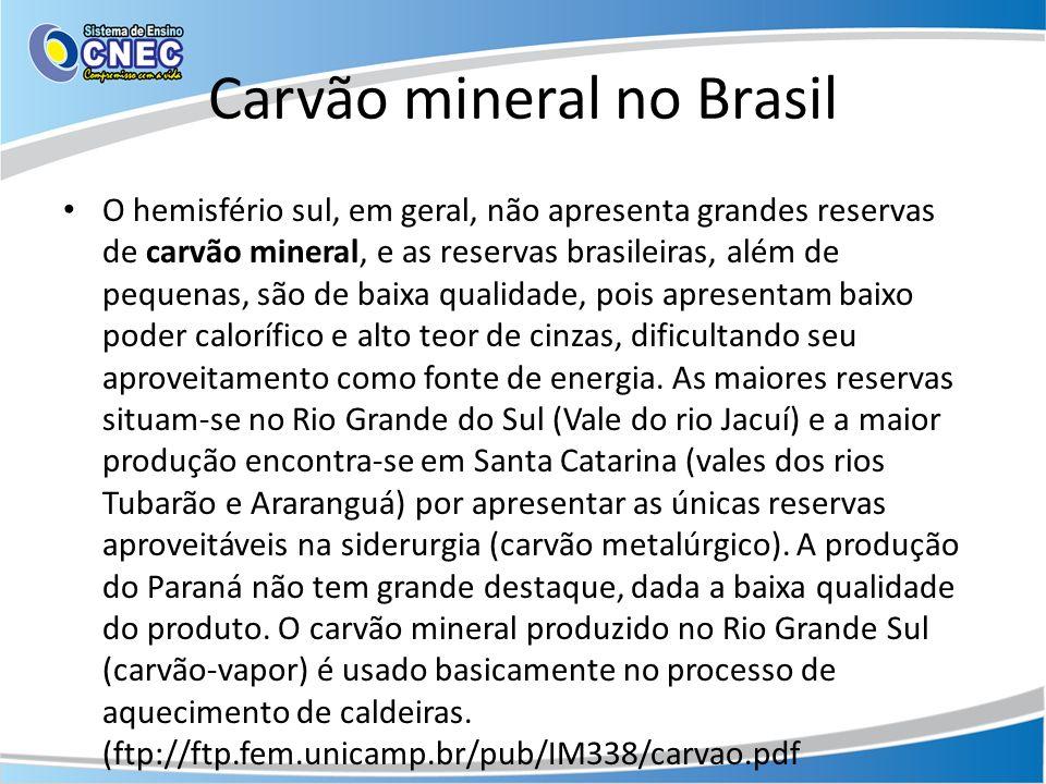 Carvão mineral no Brasil O hemisfério sul, em geral, não apresenta grandes reservas de carvão mineral, e as reservas brasileiras, além de pequenas, sã