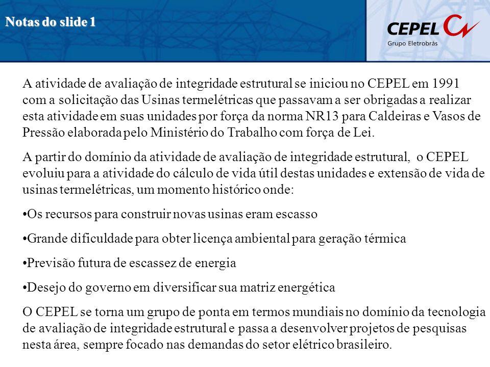 Notas do slide 1 A atividade de avaliação de integridade estrutural se iniciou no CEPEL em 1991 com a solicitação das Usinas termelétricas que passava