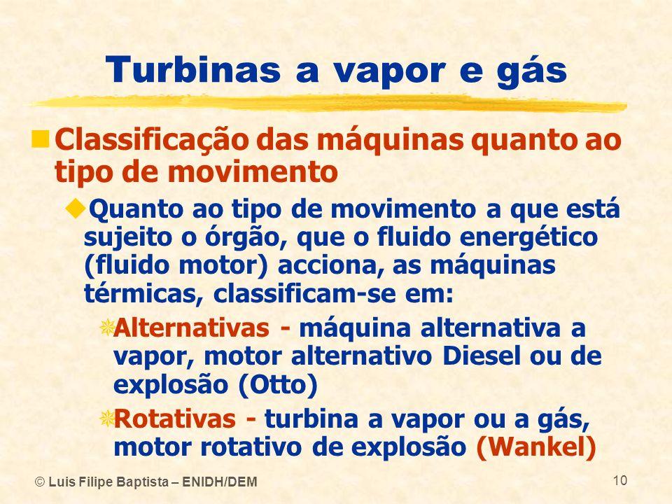 © Luis Filipe Baptista – ENIDH/DEM 10 Turbinas a vapor e gás Classificação das máquinas quanto ao tipo de movimento Quanto ao tipo de movimento a que