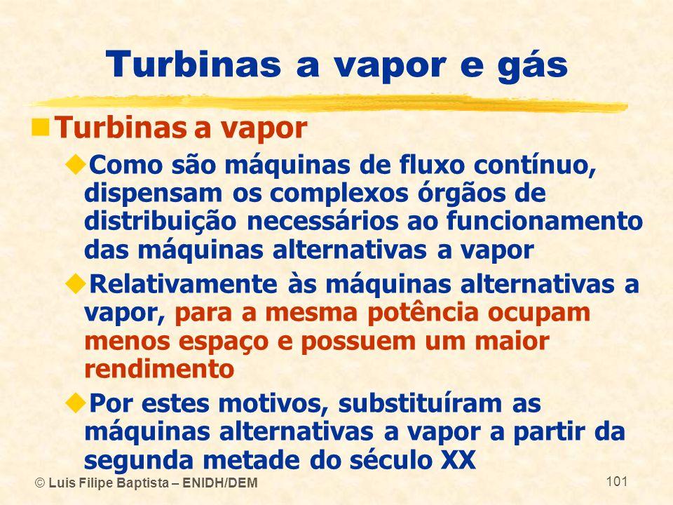 © Luis Filipe Baptista – ENIDH/DEM 101 Turbinas a vapor e gás Turbinas a vapor Como são máquinas de fluxo contínuo, dispensam os complexos órgãos de d