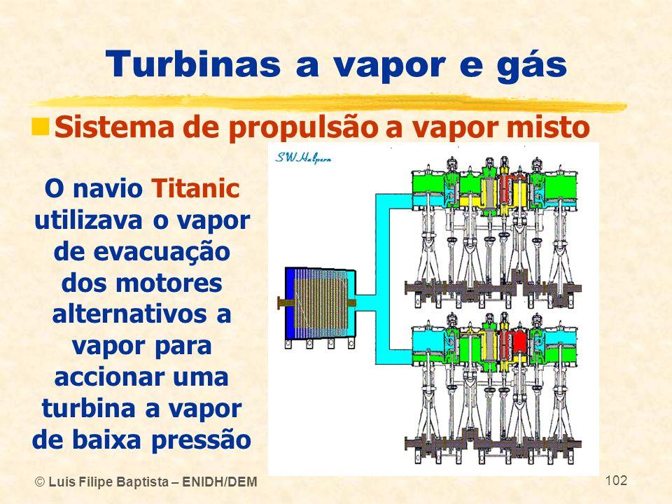 © Luis Filipe Baptista – ENIDH/DEM 102 Turbinas a vapor e gás Sistema de propulsão a vapor misto O navio Titanic utilizava o vapor de evacuação dos mo