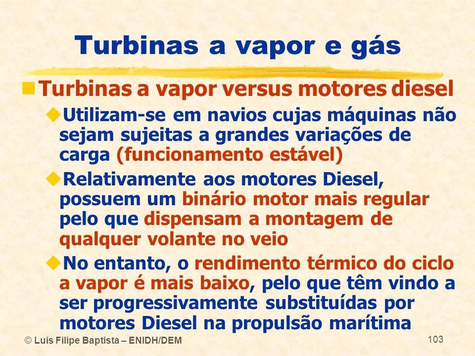 © Luis Filipe Baptista – ENIDH/DEM 103 Turbinas a vapor e gás Turbinas a vapor versus motores diesel Utilizam-se em navios cujas máquinas não sejam su