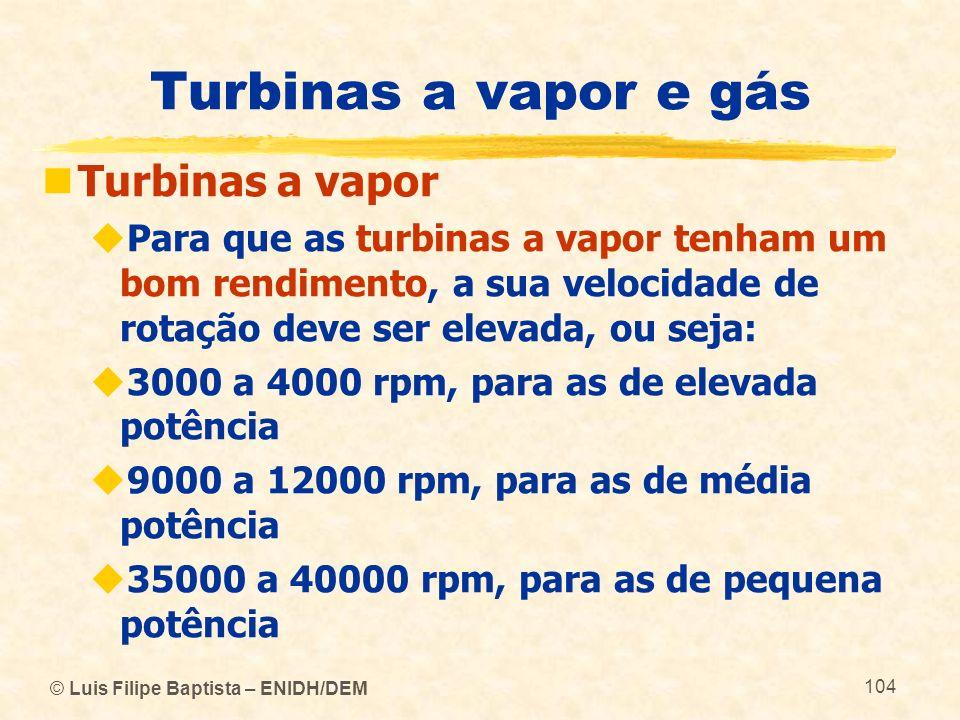 © Luis Filipe Baptista – ENIDH/DEM 104 Turbinas a vapor e gás Turbinas a vapor Para que as turbinas a vapor tenham um bom rendimento, a sua velocidade